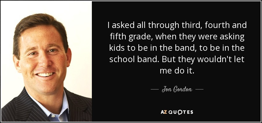 I asked all through third, fourth and fifth grade, when they were asking kids to be in the band, to be in the school band. But they wouldn't let me do it. - Jon Gordon