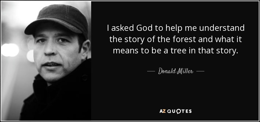 I asked God to help me understand the story of the forest and what it means to be a tree in that story. - Donald Miller