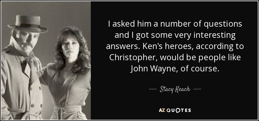 I asked him a number of questions and I got some very interesting answers. Ken's heroes, according to Christopher, would be people like John Wayne, of course. - Stacy Keach