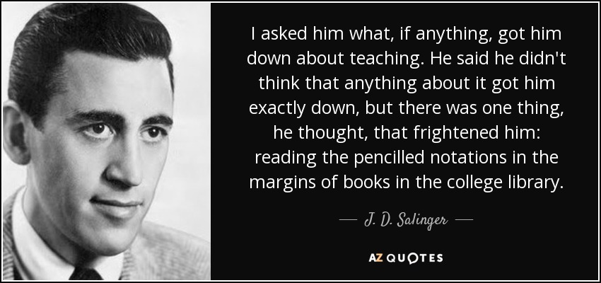 I asked him what, if anything, got him down about teaching. He said he didn't think that anything about it got him exactly down, but there was one thing, he thought, that frightened him: reading the pencilled notations in the margins of books in the college library. - J. D. Salinger