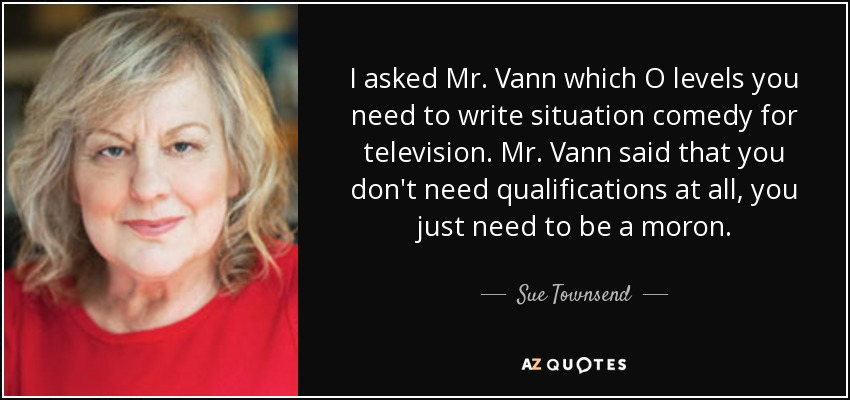 I asked Mr. Vann which O levels you need to write situation comedy for television. Mr. Vann said that you don't need qualifications at all, you just need to be a moron. - Sue Townsend