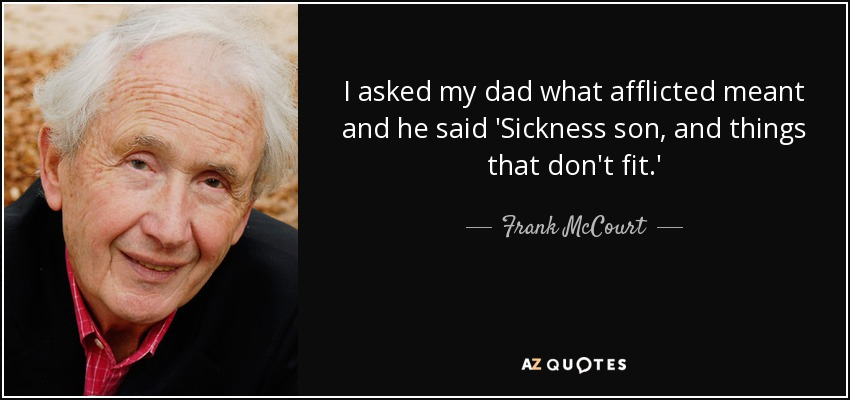 I asked my dad what afflicted meant and he said 'Sickness son, and things that don't fit. - Frank McCourt