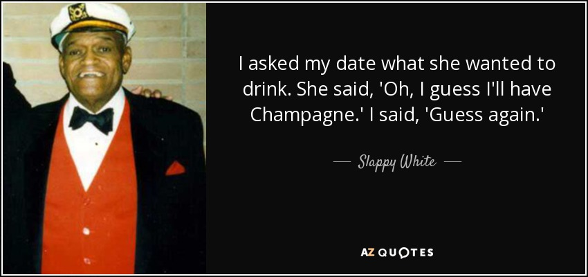 I asked my date what she wanted to drink. She said, 'Oh, I guess I'll have Champagne.' I said, 'Guess again.' - Slappy White