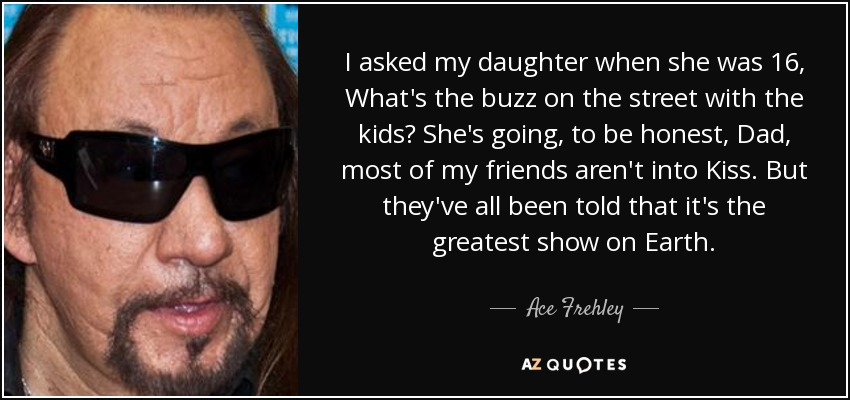 I asked my daughter when she was 16, What's the buzz on the street with the kids? She's going, to be honest, Dad, most of my friends aren't into Kiss. But they've all been told that it's the greatest show on Earth. - Ace Frehley