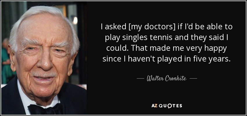 I asked [my doctors] if I'd be able to play singles tennis and they said I could. That made me very happy since I haven't played in five years. - Walter Cronkite