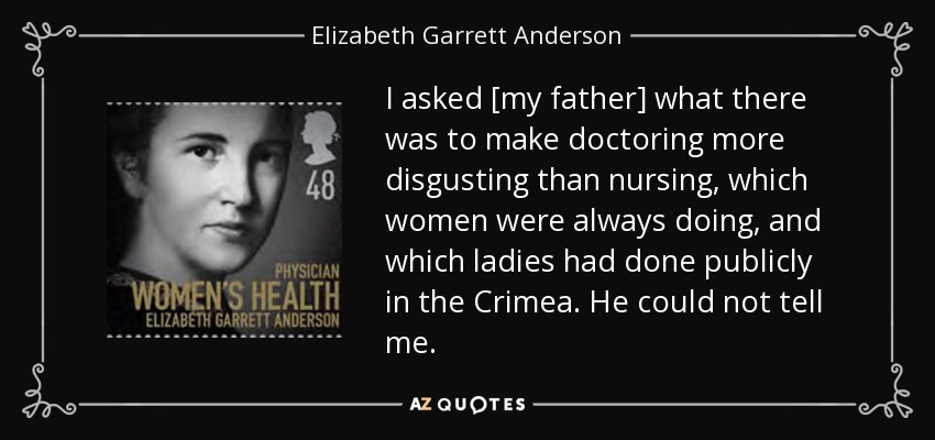 I asked [my father] what there was to make doctoring more disgusting than nursing, which women were always doing, and which ladies had done publicly in the Crimea. He could not tell me. - Elizabeth Garrett Anderson