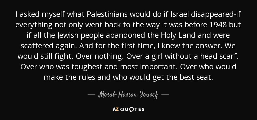 I asked myself what Palestinians would do if Israel disappeared-if everything not only went back to the way it was before 1948 but if all the Jewish people abandoned the Holy Land and were scattered again. And for the first time, I knew the answer. We would still fight. Over nothing. Over a girl without a head scarf. Over who was toughest and most important. Over who would make the rules and who would get the best seat. - Mosab Hassan Yousef