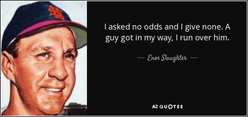 I asked no odds and I give none. A guy got in my way, I run over him. - Enos Slaughter