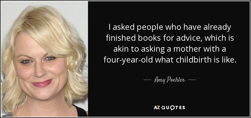 I asked people who have already finished books for advice, which is akin to asking a mother with a four-year-old what childbirth is like. - Amy Poehler