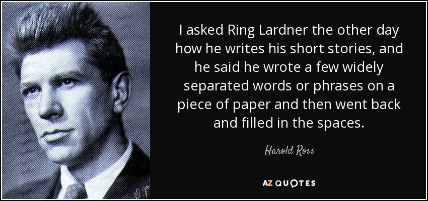 I asked Ring Lardner the other day how he writes his short stories, and he said he wrote a few widely separated words or phrases on a piece of paper and then went back and filled in the spaces. - Harold Ross