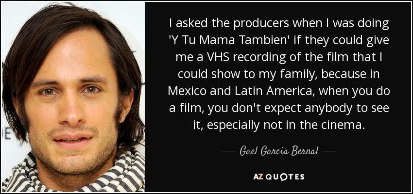 I asked the producers when I was doing 'Y Tu Mama Tambien' if they could give me a VHS recording of the film that I could show to my family, because in Mexico and Latin America, when you do a film, you don't expect anybody to see it, especially not in the cinema. - Gael Garcia Bernal