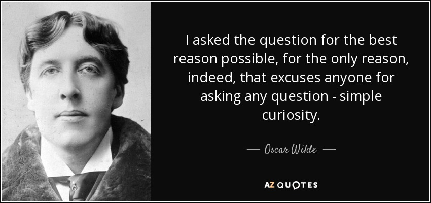 I asked the question for the best reason possible, for the only reason, indeed, that excuses anyone for asking any question - simple curiosity. - Oscar Wilde