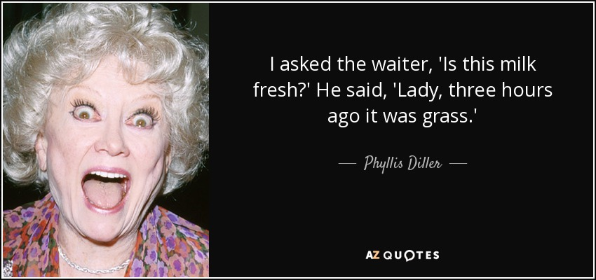 I asked the waiter, 'Is this milk fresh?' He said, 'Lady, three hours ago it was grass.' - Phyllis Diller
