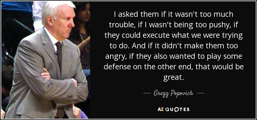 I asked them if it wasn't too much trouble, if I wasn't being too pushy, if they could execute what we were trying to do. And if it didn't make them too angry, if they also wanted to play some defense on the other end, that would be great. - Gregg Popovich