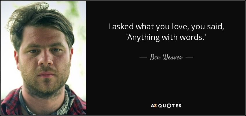 I asked what you love, you said, 'Anything with words.' - Ben Weaver