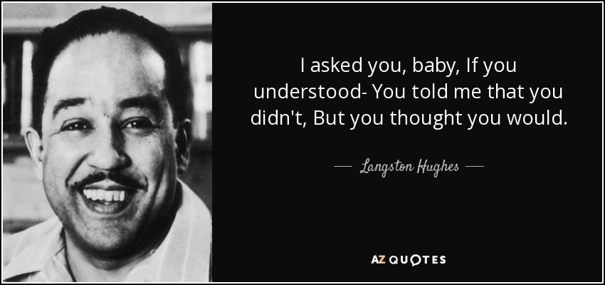 I asked you, baby, If you understood- You told me that you didn't, But you thought you would. - Langston Hughes