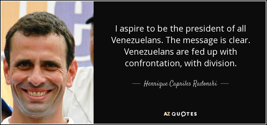 I aspire to be the president of all Venezuelans. The message is clear. Venezuelans are fed up with confrontation, with division. - Henrique Capriles Radonski