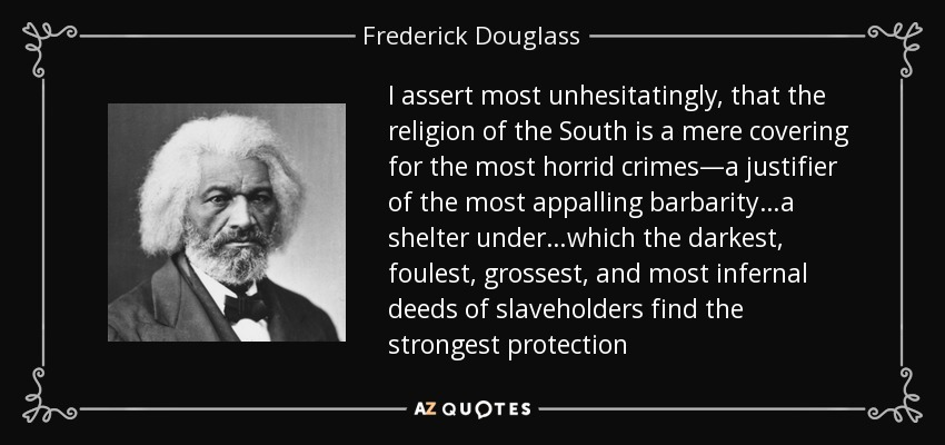 I assert most unhesitatingly, that the religion of the South is a mere covering for the most horrid crimes—a justifier of the most appalling barbarity…a shelter under…which the darkest, foulest, grossest, and most infernal deeds of slaveholders find the strongest protection - Frederick Douglass