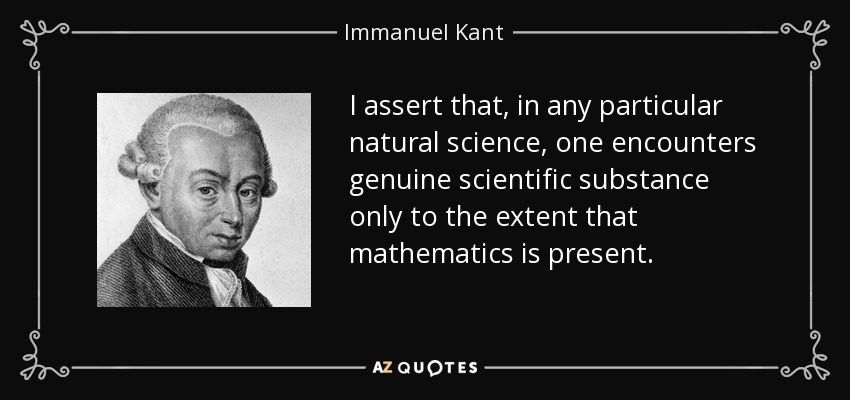 I assert that, in any particular natural science, one encounters genuine scientific substance only to the extent that mathematics is present. - Immanuel Kant