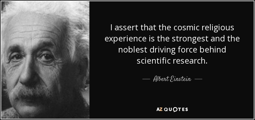 I assert that the cosmic religious experience is the strongest and the noblest driving force behind scientific research. - Albert Einstein