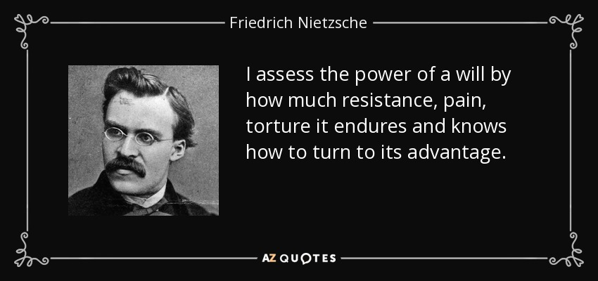 I assess the power of a will by how much resistance, pain, torture it endures and knows how to turn to its advantage. - Friedrich Nietzsche