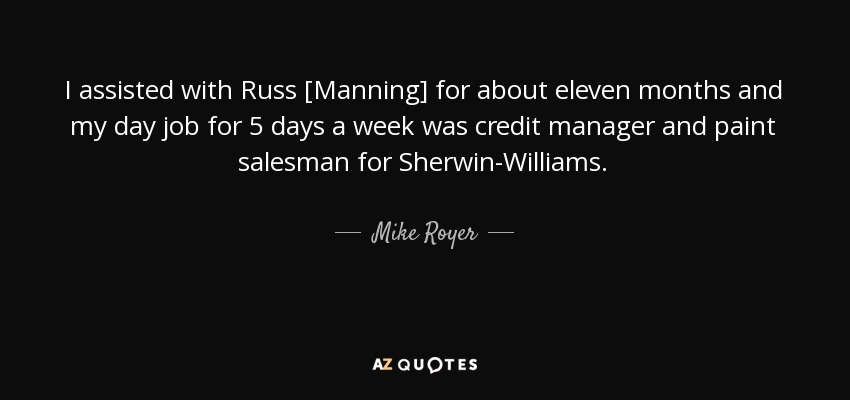 I assisted with Russ [Manning] for about eleven months and my day job for 5 days a week was credit manager and paint salesman for Sherwin-Williams. - Mike Royer