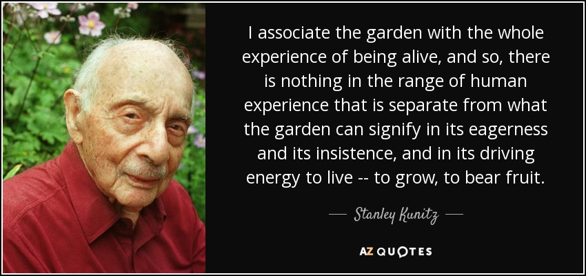 I associate the garden with the whole experience of being alive, and so, there is nothing in the range of human experience that is separate from what the garden can signify in its eagerness and its insistence, and in its driving energy to live -- to grow, to bear fruit. - Stanley Kunitz