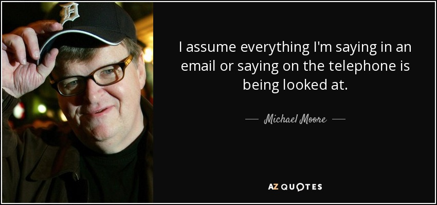 I assume everything I'm saying in an email or saying on the telephone is being looked at. - Michael Moore