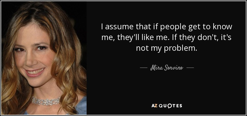 I assume that if people get to know me, they'll like me. If they don't, it's not my problem. - Mira Sorvino