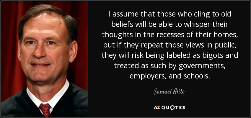 I assume that those who cling to old beliefs will be able to whisper their thoughts in the recesses of their homes, but if they repeat those views in public, they will risk being labeled as bigots and treated as such by governments, employers, and schools. - Samuel Alito