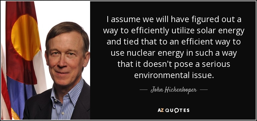 I assume we will have figured out a way to efficiently utilize solar energy and tied that to an efficient way to use nuclear energy in such a way that it doesn't pose a serious environmental issue. - John Hickenlooper