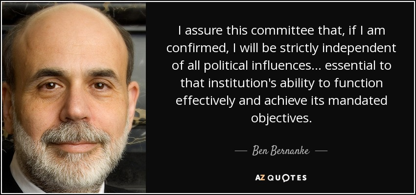 I assure this committee that, if I am confirmed, I will be strictly independent of all political influences... essential to that institution's ability to function effectively and achieve its mandated objectives. - Ben Bernanke