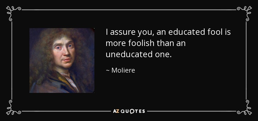 I assure you, an educated fool is more foolish than an uneducated one. - Moliere