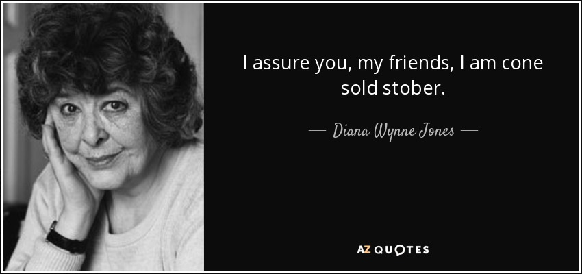 I assure you, my friends, I am cone sold stober. - Diana Wynne Jones