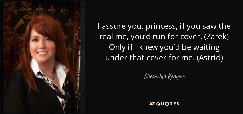 I assure you, princess, if you saw the real me, you'd run for cover. (Zarek) Only if I knew you'd be waiting under that cover for me. (Astrid) - Sherrilyn Kenyon