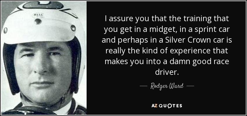 I assure you that the training that you get in a midget, in a sprint car and perhaps in a Silver Crown car is really the kind of experience that makes you into a damn good race driver. - Rodger Ward