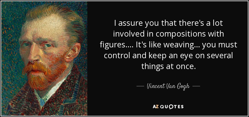 I assure you that there's a lot involved in compositions with figures. ... It's like weaving... you must control and keep an eye on several things at once. - Vincent Van Gogh