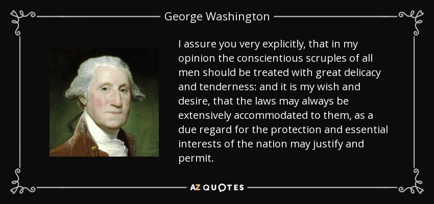 I assure you very explicitly, that in my opinion the conscientious scruples of all men should be treated with great delicacy and tenderness: and it is my wish and desire, that the laws may always be extensively accommodated to them, as a due regard for the protection and essential interests of the nation may justify and permit. - George Washington