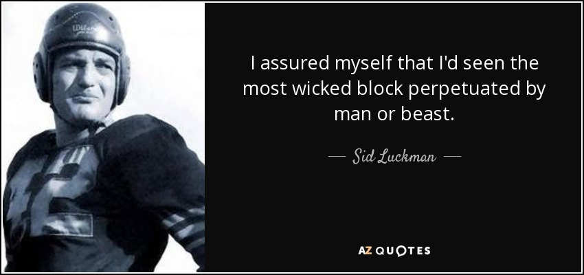 I assured myself that I'd seen the most wicked block perpetuated by man or beast. - Sid Luckman