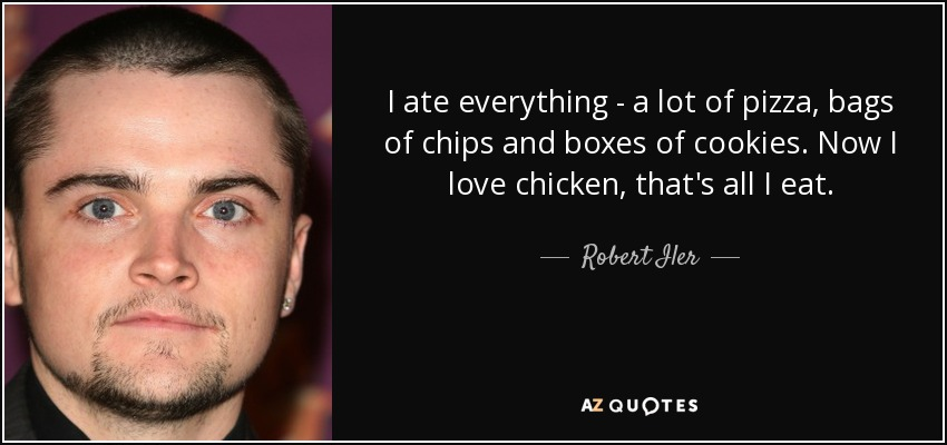 I ate everything - a lot of pizza, bags of chips and boxes of cookies. Now I love chicken, that's all I eat. - Robert Iler