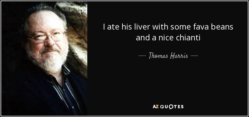 I ate his liver with some fava beans and a nice chianti - Thomas Harris