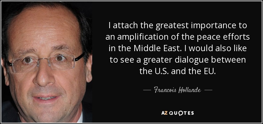 I attach the greatest importance to an amplification of the peace efforts in the Middle East. I would also like to see a greater dialogue between the U.S. and the EU. - Francois Hollande