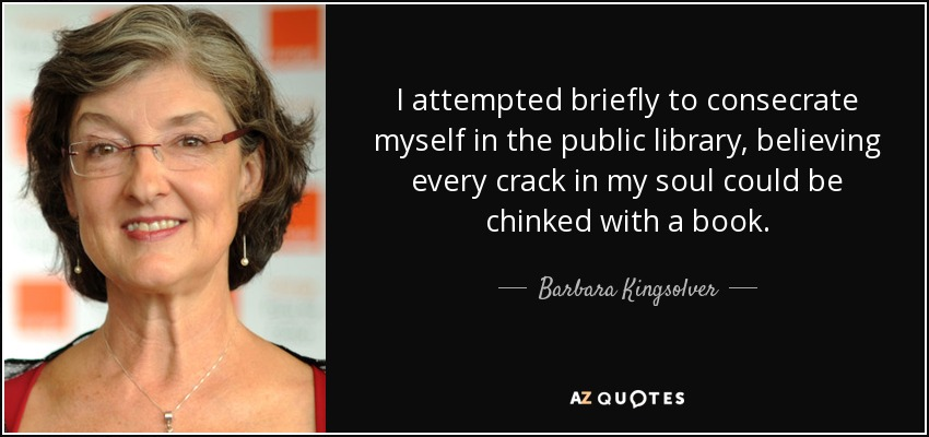 I attempted briefly to consecrate myself in the public library, believing every crack in my soul could be chinked with a book. - Barbara Kingsolver