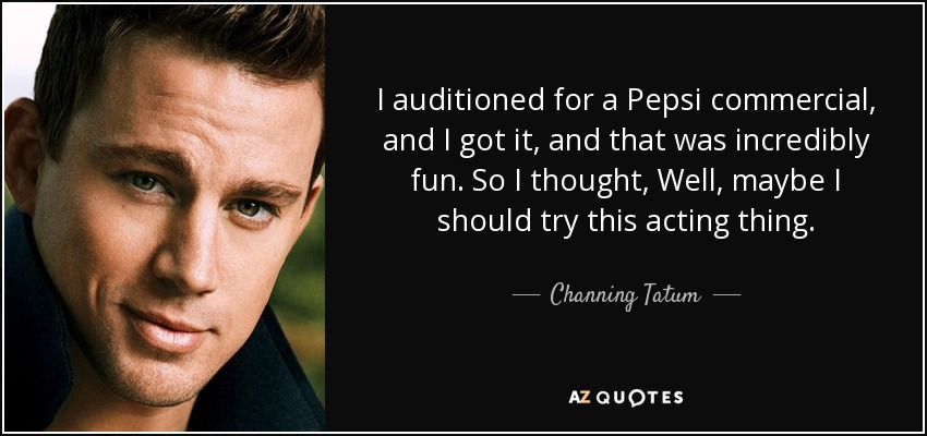 I auditioned for a Pepsi commercial, and I got it, and that was incredibly fun. So I thought, Well, maybe I should try this acting thing. - Channing Tatum