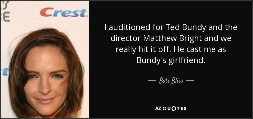 I auditioned for Ted Bundy and the director Matthew Bright and we really hit it off. He cast me as Bundy's girlfriend. - Boti Bliss