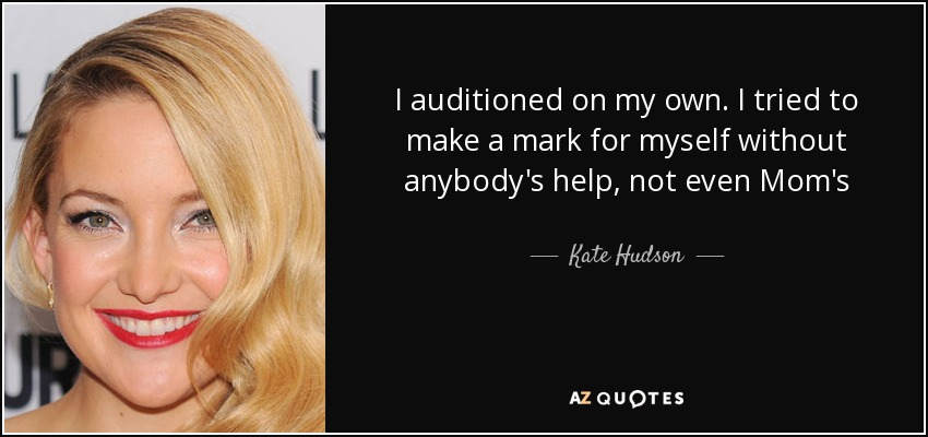 I auditioned on my own. I tried to make a mark for myself without anybody's help, not even Mom's - Kate Hudson