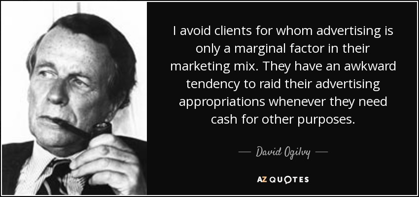 I avoid clients for whom advertising is only a marginal factor in their marketing mix. They have an awkward tendency to raid their advertising appropriations whenever they need cash for other purposes. - David Ogilvy