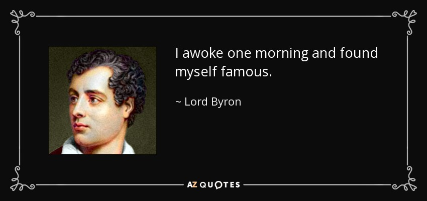 I awoke one morning and found myself famous. - Lord Byron