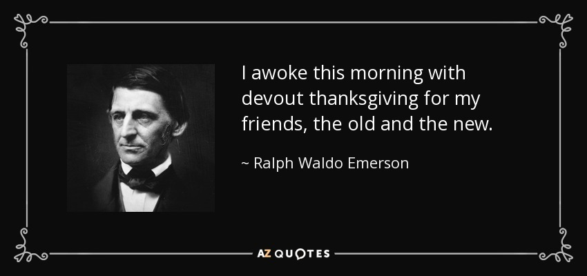 I awoke this morning with devout thanksgiving for my friends, the old and the new. - Ralph Waldo Emerson
