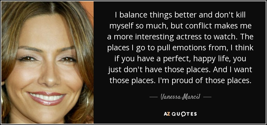 I balance things better and don't kill myself so much, but conflict makes me a more interesting actress to watch. The places I go to pull emotions from, I think if you have a perfect, happy life, you just don't have those places. And I want those places. I'm proud of those places. - Vanessa Marcil